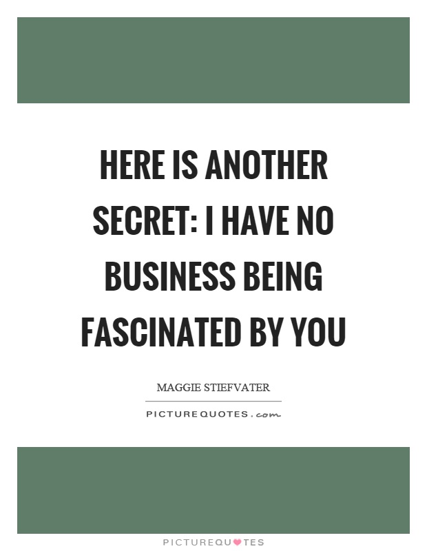 Here is another secret: I have no business being fascinated by you Picture Quote #1
