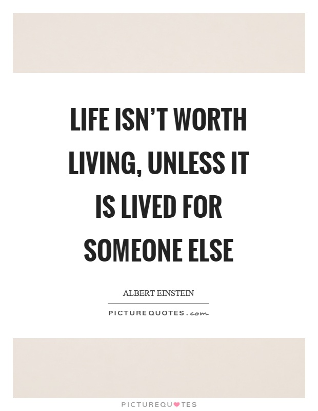 Life isn't worth living, unless it is lived for someone else Picture Quote #1