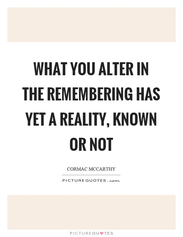 What you alter in the remembering has yet a reality, known or not Picture Quote #1