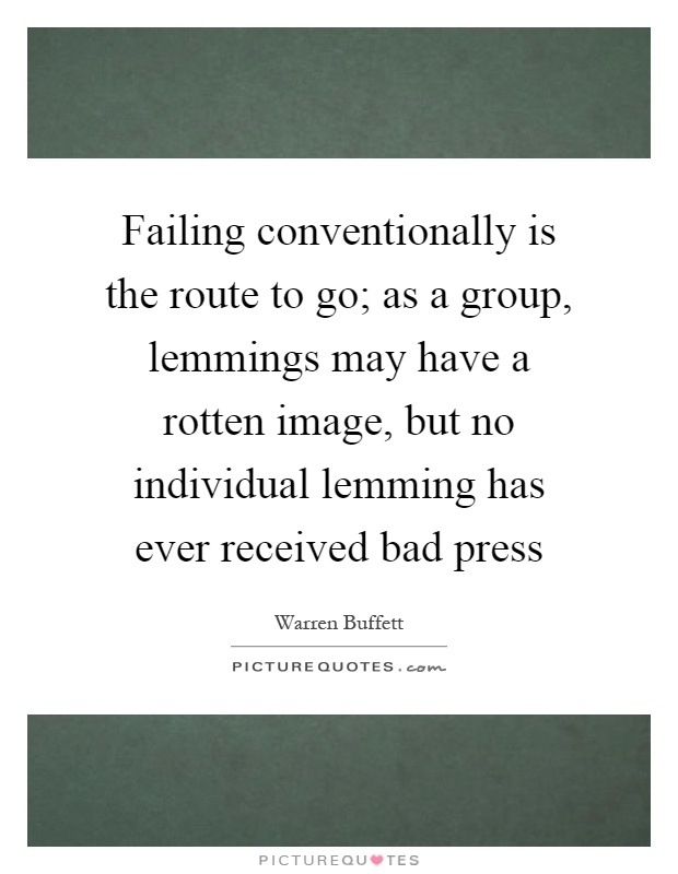 Failing conventionally is the route to go; as a group, lemmings may have a rotten image, but no individual lemming has ever received bad press Picture Quote #1