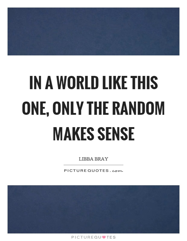 In a world like this one, only the random makes sense Picture Quote #1