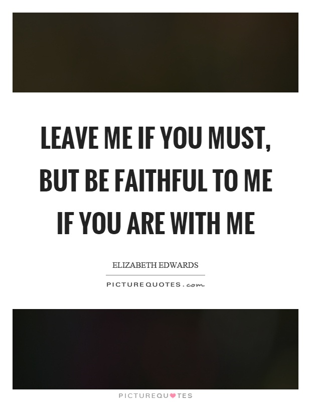 Leave me if you must, but be faithful to me if you are with me Picture Quote #1