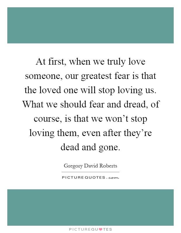 At first, when we truly love someone, our greatest fear is that the loved one will stop loving us. What we should fear and dread, of course, is that we won't stop loving them, even after they're dead and gone Picture Quote #1