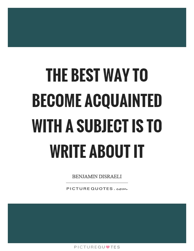 The best way to become acquainted with a subject is to write about it Picture Quote #1