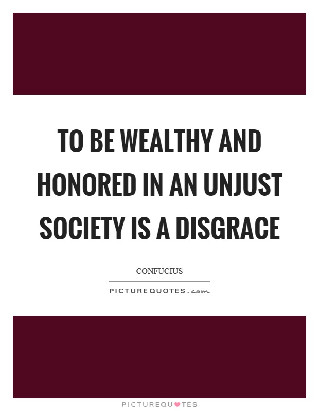 To be wealthy and honored in an unjust society is a disgrace Picture Quote #1