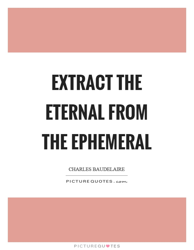Extract the eternal from the ephemeral Picture Quote #1
