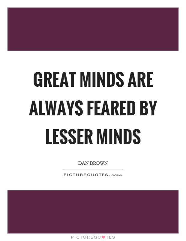Great minds are always feared by lesser minds Picture Quote #1