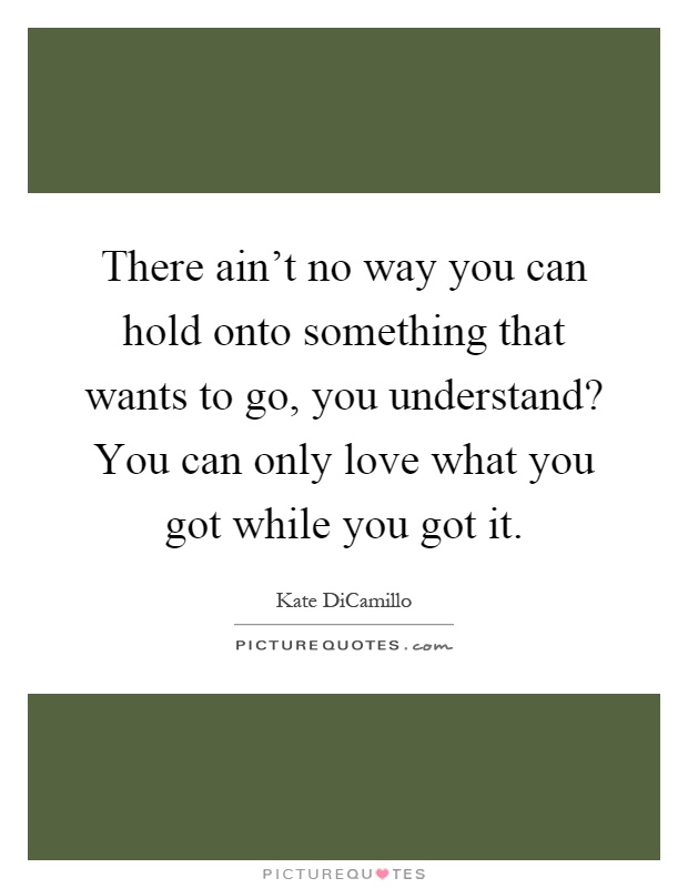 There ain't no way you can hold onto something that wants to go, you understand? You can only love what you got while you got it Picture Quote #1