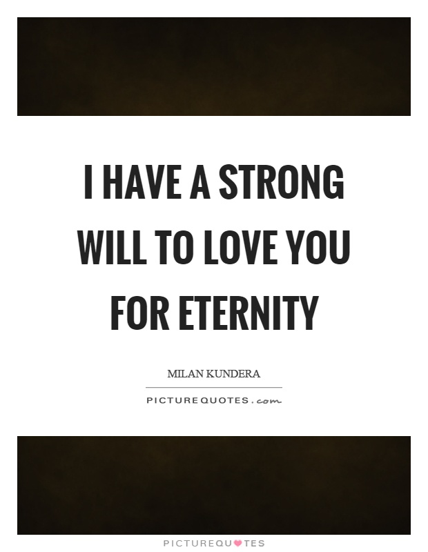 I have a strong will to love you for eternity Picture Quote #1
