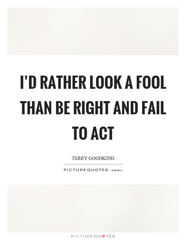 I'd rather look a fool than be right and fail to act Picture Quote #1