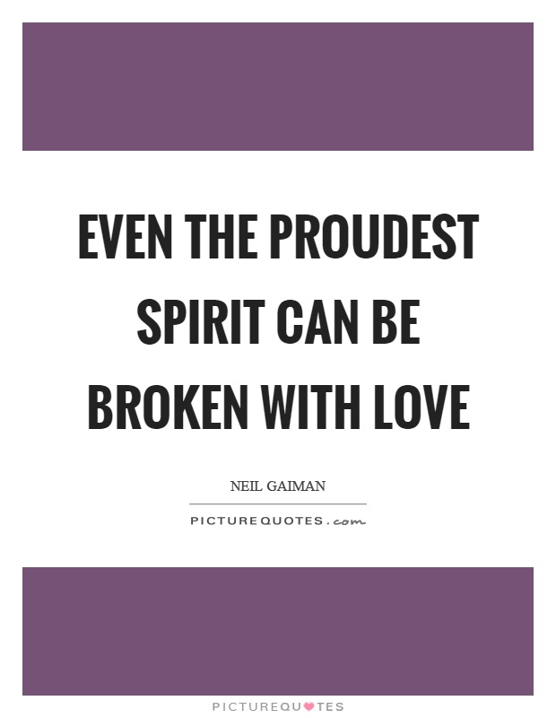 Even the proudest spirit can be broken with love Picture Quote #1
