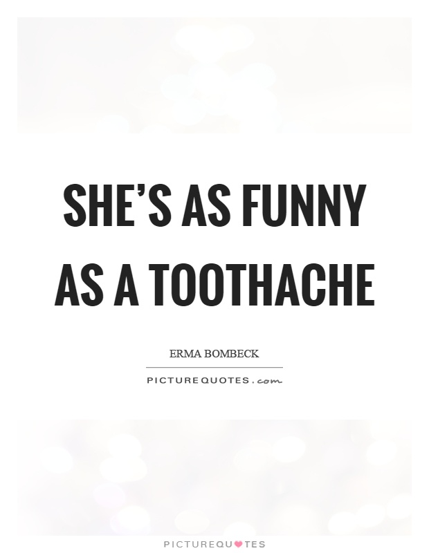 She's as funny as a toothache Picture Quote #1
