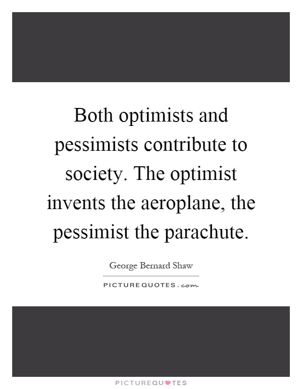 Both optimists and pessimists contribute to society. The optimist invents the aeroplane, the pessimist the parachute Picture Quote #1