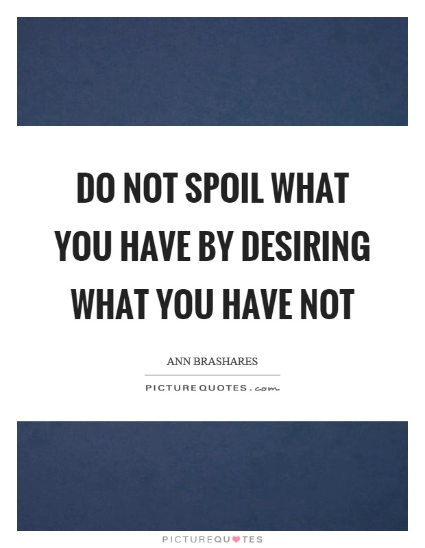 Do not spoil what you have by desiring what you have not Picture Quote #1