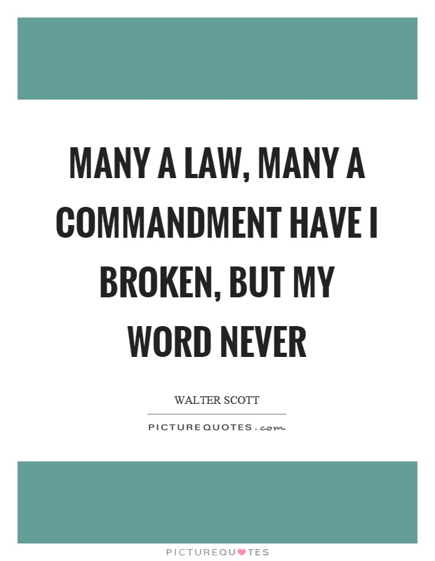 Many a law, many a commandment have I broken, but my word never Picture Quote #1