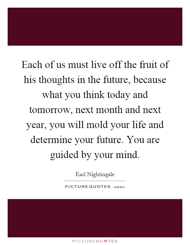 Each of us must live off the fruit of his thoughts in the future, because what you think today and tomorrow, next month and next year, you will mold your life and determine your future. You are guided by your mind Picture Quote #1