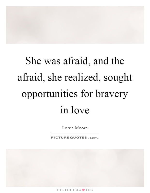 She was afraid, and the afraid, she realized, sought opportunities for bravery in love Picture Quote #1