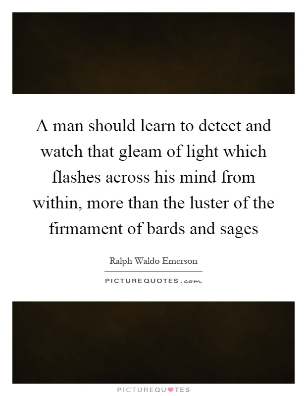 A man should learn to detect and watch that gleam of light which flashes across his mind from within, more than the luster of the firmament of bards and sages Picture Quote #1