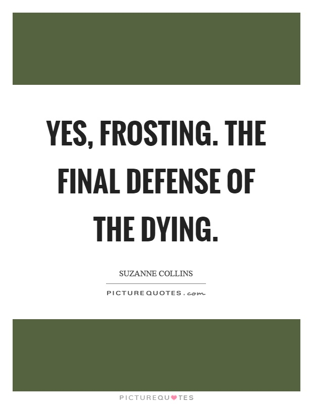 Yes, frosting. The final defense of the dying Picture Quote #1