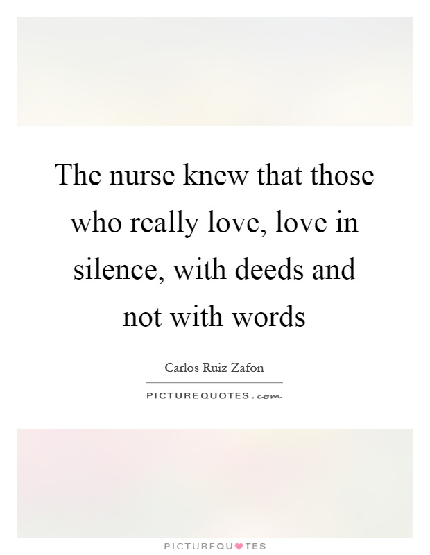 The nurse knew that those who really love, love in silence, with deeds and not with words Picture Quote #1