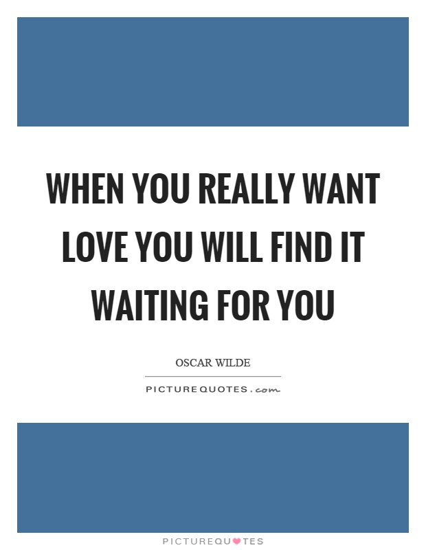 When you really want love you will find it waiting for you Picture Quote #1