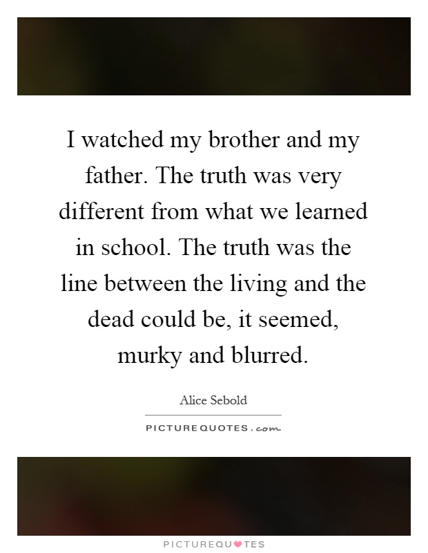 I watched my brother and my father. The truth was very different from what we learned in school. The truth was the line between the living and the dead could be, it seemed, murky and blurred Picture Quote #1