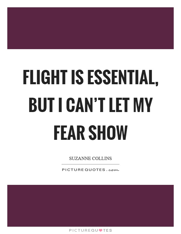 Flight is essential, but I can't let my fear show Picture Quote #1