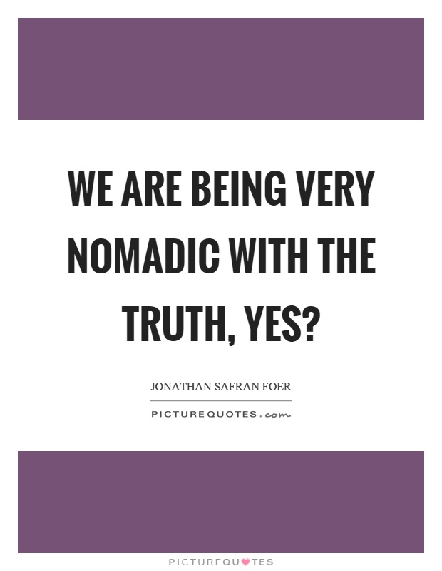 We are being very nomadic with the truth, yes? Picture Quote #1