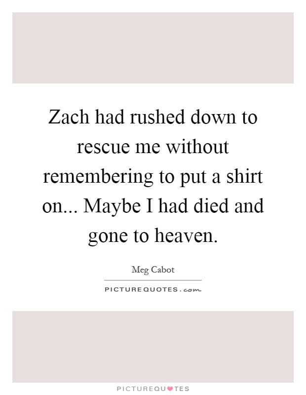 Zach had rushed down to rescue me without remembering to put a shirt on... Maybe I had died and gone to heaven Picture Quote #1