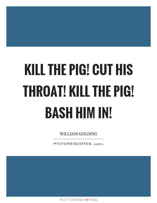 Kill the pig! Cut his throat! Kill the pig! Bash him in! Picture Quote #1