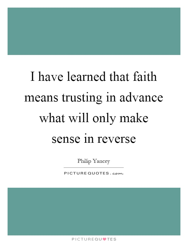 I have learned that faith means trusting in advance what will only make sense in reverse Picture Quote #1