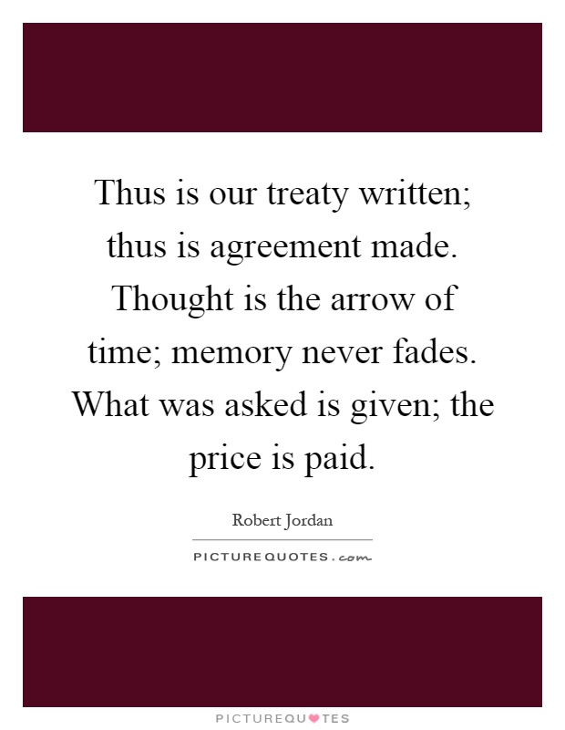Thus is our treaty written; thus is agreement made. Thought is the arrow of time; memory never fades. What was asked is given; the price is paid Picture Quote #1