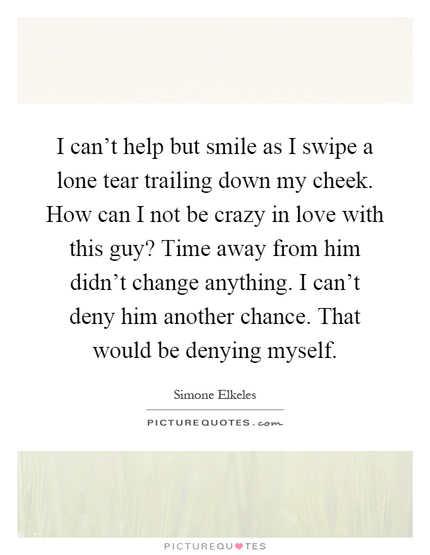 I can't help but smile as I swipe a lone tear trailing down my cheek. How can I not be crazy in love with this guy? Time away from him didn't change anything. I can't deny him another chance. That would be denying myself Picture Quote #1