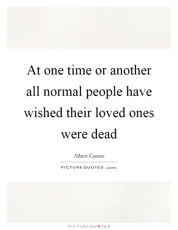 At one time or another all normal people have wished their loved ones were dead Picture Quote #1
