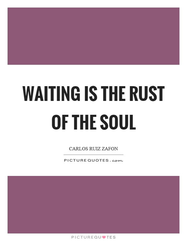 Waiting is the rust of the soul Picture Quote #1