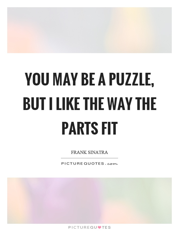 You may be a puzzle, but I like the way the parts fit Picture Quote #1