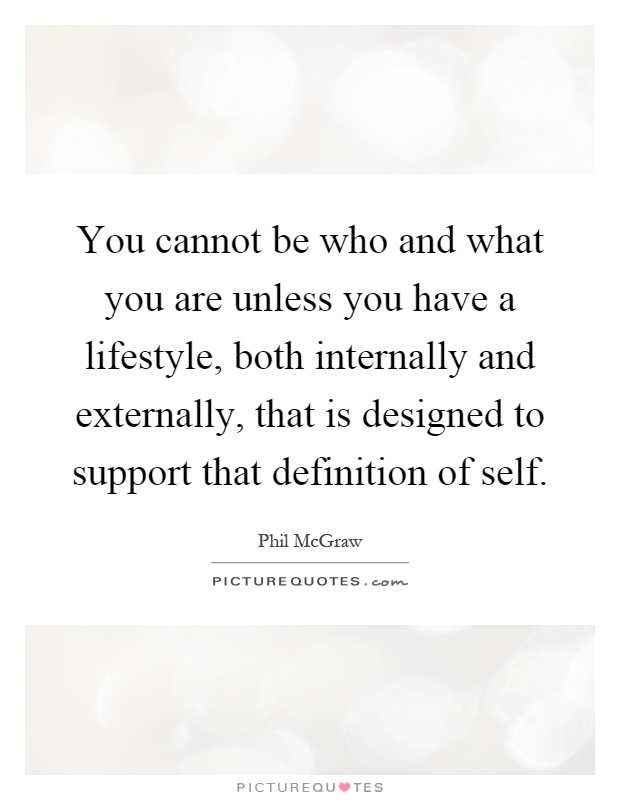 You cannot be who and what you are unless you have a lifestyle, both internally and externally, that is designed to support that definition of self Picture Quote #1