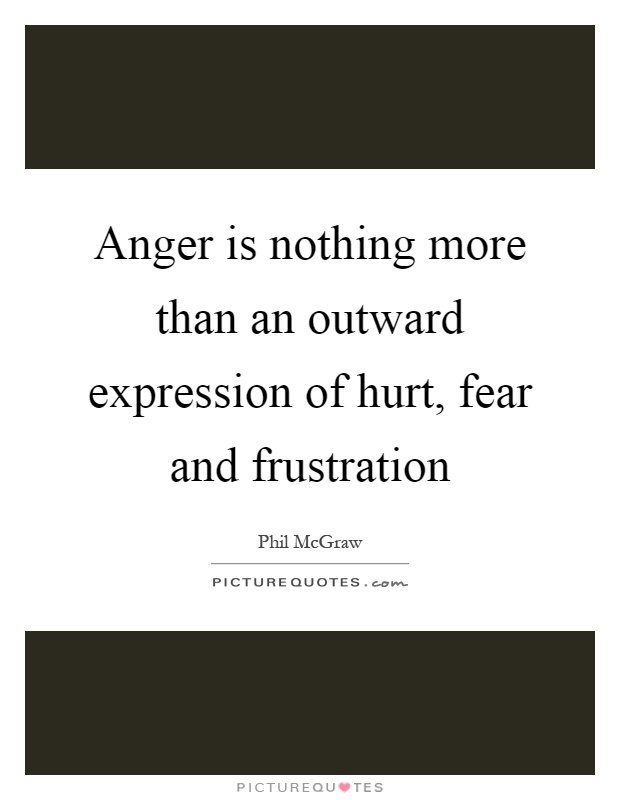 Anger is nothing more than an outward expression of hurt, fear and frustration Picture Quote #1