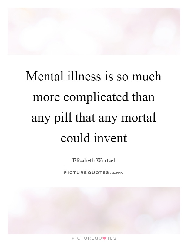 Mental illness is so much more complicated than any pill that any mortal could invent Picture Quote #1