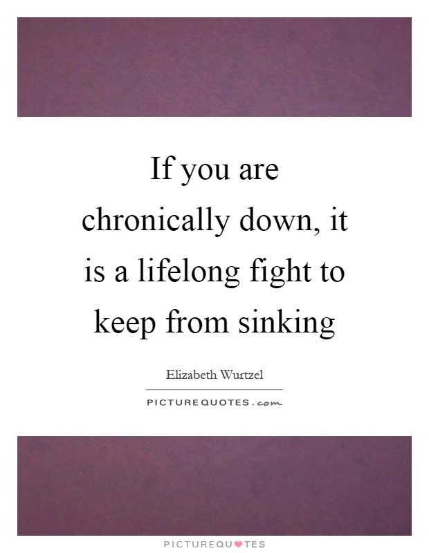 If you are chronically down, it is a lifelong fight to keep from sinking Picture Quote #1