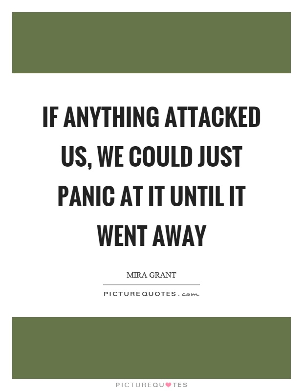 If anything attacked us, we could just panic at it until it went away Picture Quote #1