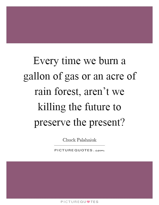 Every time we burn a gallon of gas or an acre of rain forest, aren't we killing the future to preserve the present? Picture Quote #1