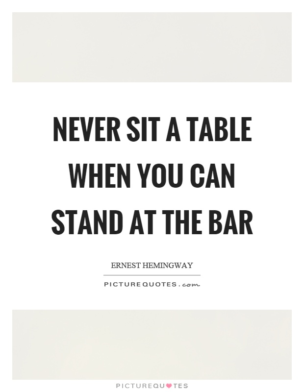 Never sit a table when you can stand at the bar Picture Quote #1