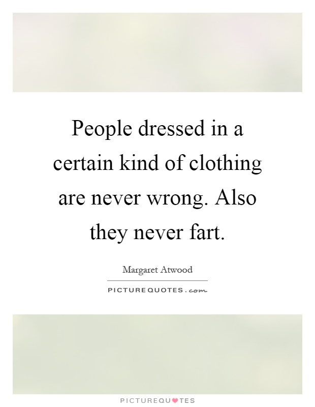 People dressed in a certain kind of clothing are never wrong. Also they never fart Picture Quote #1