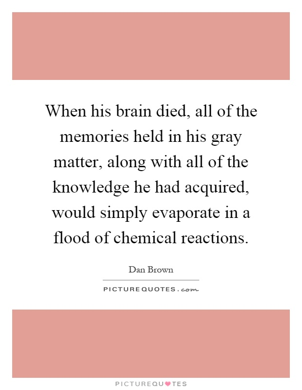 When his brain died, all of the memories held in his gray matter, along with all of the knowledge he had acquired, would simply evaporate in a flood of chemical reactions Picture Quote #1