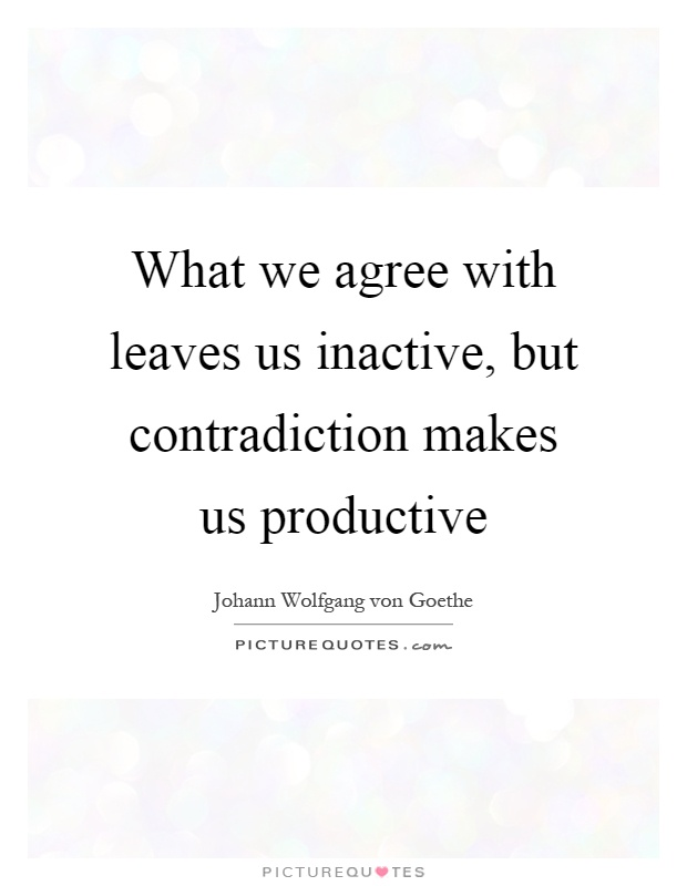 What we agree with leaves us inactive, but contradiction makes us productive Picture Quote #1