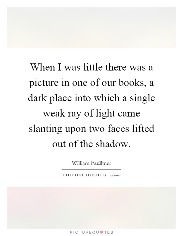 When I was little there was a picture in one of our books, a dark place into which a single weak ray of light came slanting upon two faces lifted out of the shadow Picture Quote #1
