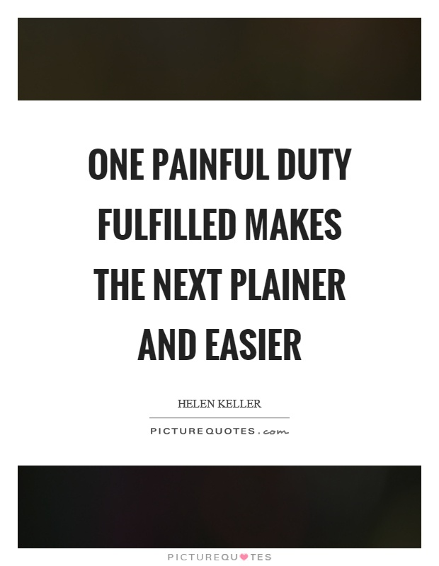 One painful duty fulfilled makes the next plainer and easier Picture Quote #1