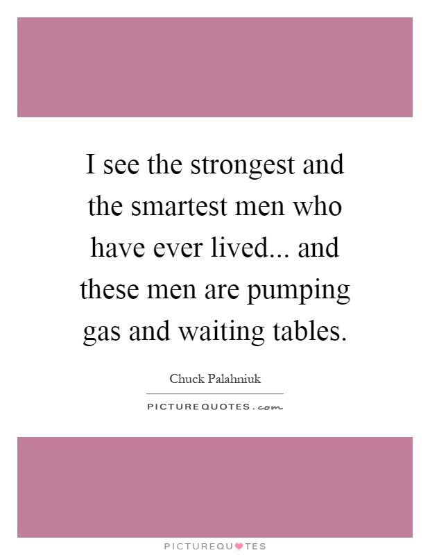 I see the strongest and the smartest men who have ever lived... and these men are pumping gas and waiting tables Picture Quote #1
