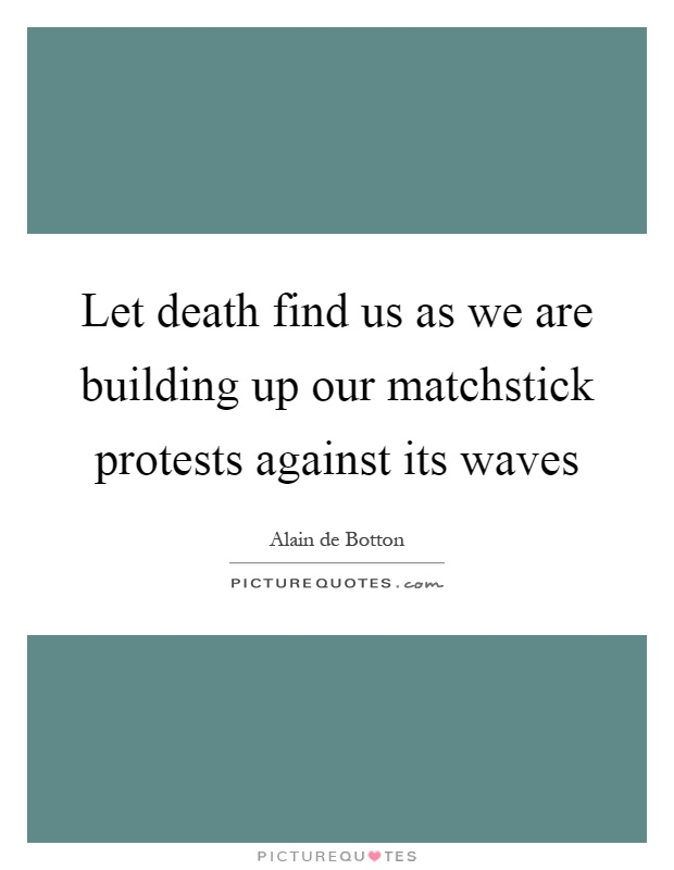 Let death find us as we are building up our matchstick protests against its waves Picture Quote #1